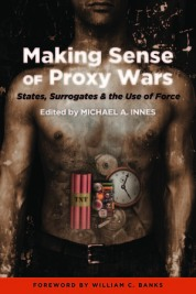 Making Sense of Proxy Wars: States, Surrogates and the Use of Force (Potomac Books, 2012)